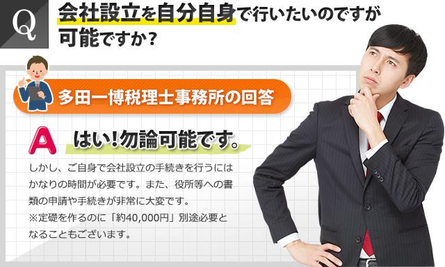 Q:会社設立を自分自身で行いたいのですが可能ですか?多田一博税理士事務所の回答:はい!勿論可能です。しかし、ご自身で会社設立の手続きを行うには、かなりの時間が必要です。また、役所等への書類の申請や手続きが非常に大変です。※定款を作るのに約4万円の別途費用が必要になることもございます。