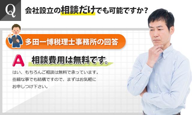 Q:会社設立の相談だけでも可能ですか?多田一博税理士事務所の回答:相談費用は無料です。些細なことでも結構ですので、まずはお気軽にお申し付けください。